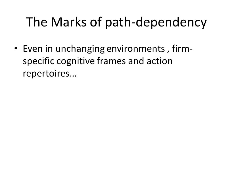 The Marks of path-dependency Even in unchanging environments, firm- specific cognitive frames and action repertoires…
