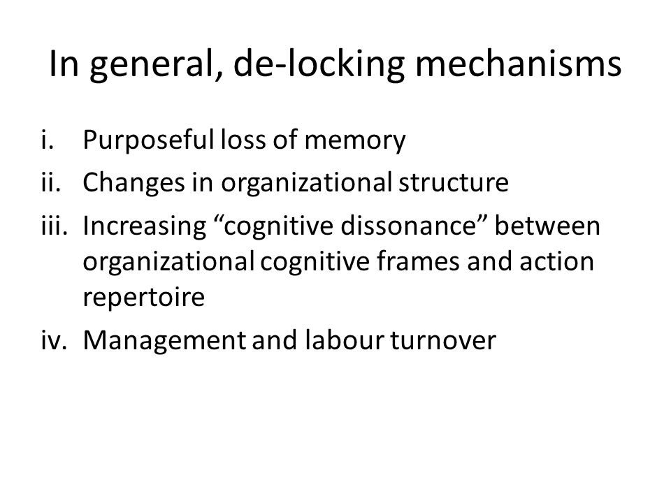 In general, de-locking mechanisms i.Purposeful loss of memory ii.Changes in organizational structure iii.Increasing cognitive dissonance between organizational cognitive frames and action repertoire iv.Management and labour turnover