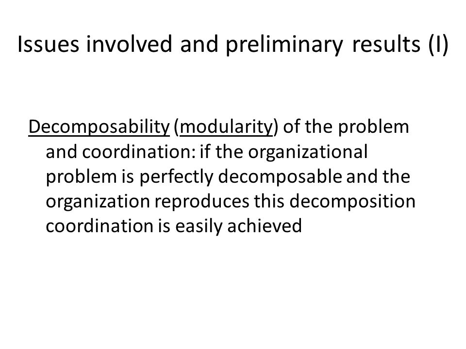 Issues involved and preliminary results (I) Decomposability (modularity) of the problem and coordination: if the organizational problem is perfectly decomposable and the organization reproduces this decomposition coordination is easily achieved