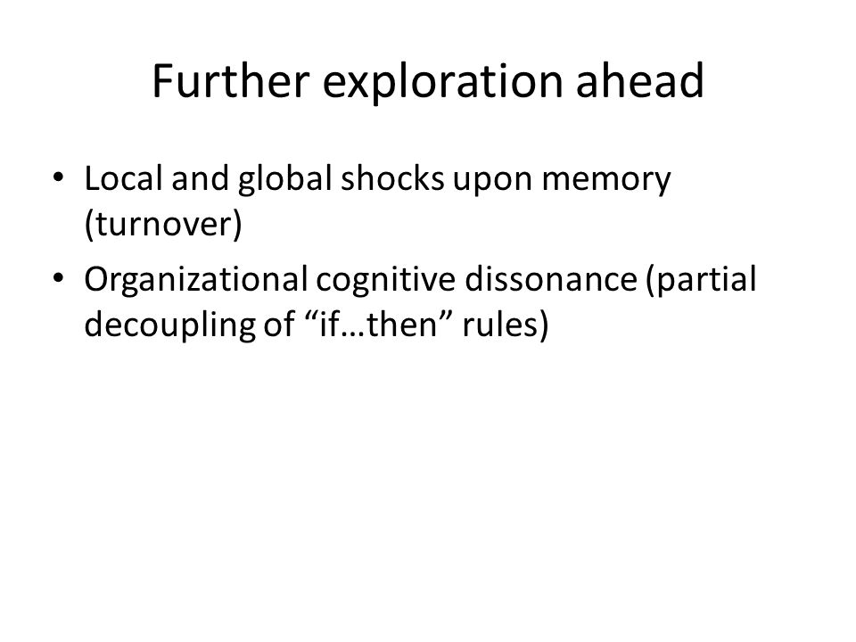 Further exploration ahead Local and global shocks upon memory (turnover) Organizational cognitive dissonance (partial decoupling of if…then rules)