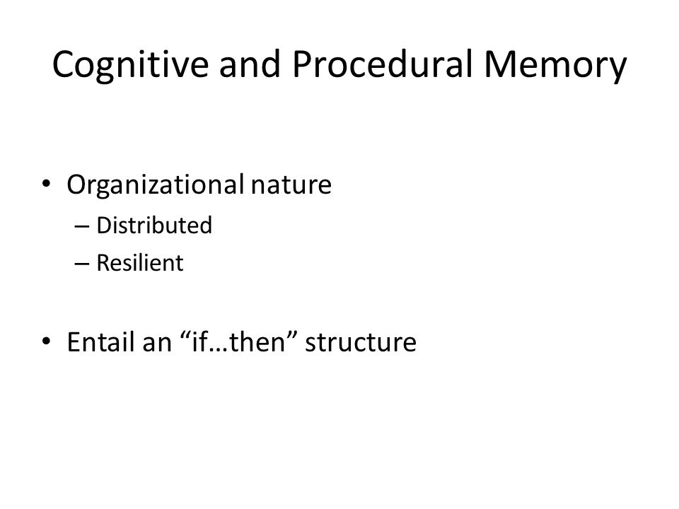 Cognitive and Procedural Memory Organizational nature – Distributed – Resilient Entail an if…then structure