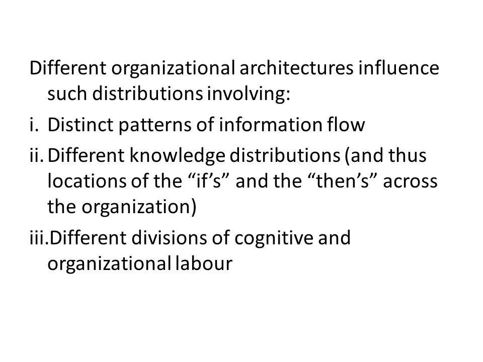 Different organizational architectures influence such distributions involving: i.Distinct patterns of information flow ii.Different knowledge distributions (and thus locations of the if's and the then's across the organization) iii.Different divisions of cognitive and organizational labour