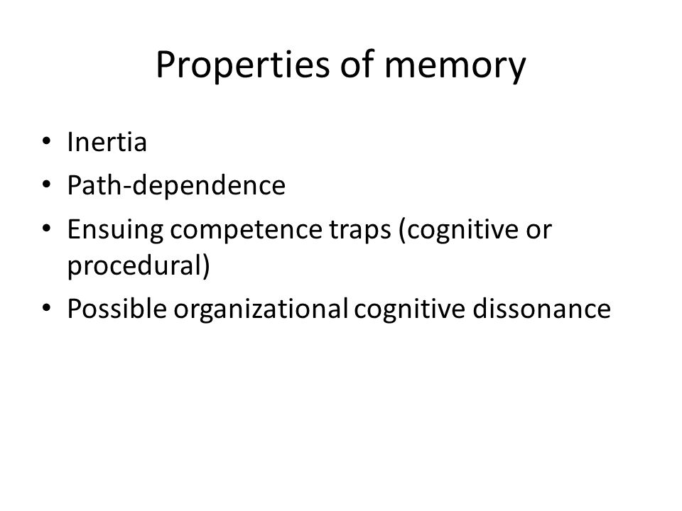 Properties of memory Inertia Path-dependence Ensuing competence traps (cognitive or procedural) Possible organizational cognitive dissonance