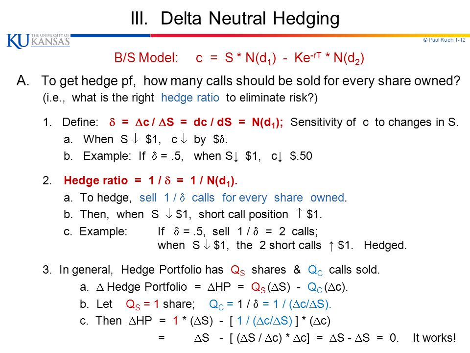© Paul Koch 1-12 III. Delta Neutral Hedging B/S Model: c = S * N(d 1 ) - Ke -rT * N(d 2 ) A. To get hedge pf, how many calls should be sold for every