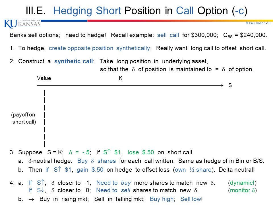 © Paul Koch 1-18 III.E. Hedging Short Position in Call Option (-c) Banks sell options; need to hedge! Recall example: sell call for $300,000; C BS = $