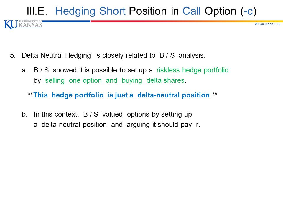 © Paul Koch 1-19 III.E. Hedging Short Position in Call Option (-c) 5. Delta Neutral Hedging is closely related to B / S analysis. a. B / S showed it i
