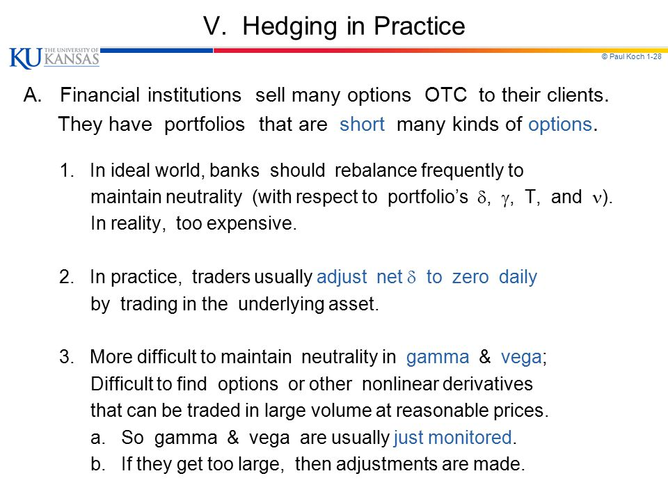 © Paul Koch 1-28 V. Hedging in Practice A. Financial institutions sell many options OTC to their clients. They have portfolios that are short many kin