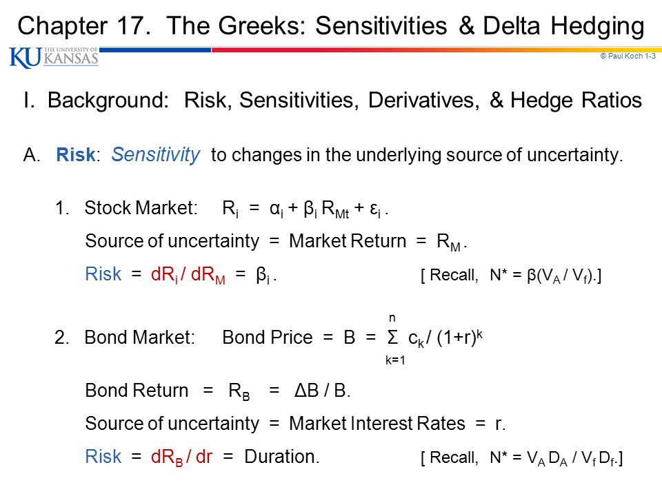 © Paul Koch 1-3 Chapter 17. The Greeks: Sensitivities & Delta Hedging I. Background: Risk, Sensitivities, Derivatives, & Hedge Ratios A. Risk: Sensiti
