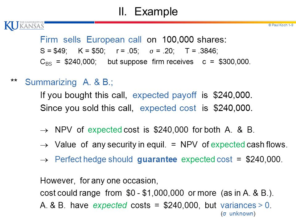 © Paul Koch 1-9 II. Example Firm sells European call on 100,000 shares: S = $49; K = $50; r =.05;  =.20; T =.3846; C BS = $240,000; but suppose firm