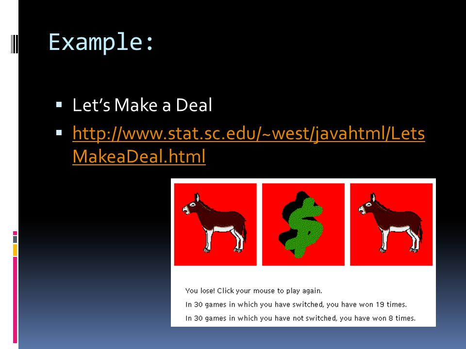 Example:  Let's Make a Deal  http://www.stat.sc.edu/~west/javahtml/Lets MakeaDeal.html http://www.stat.sc.edu/~west/javahtml/Lets MakeaDeal.html
