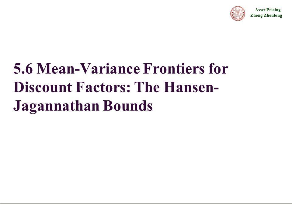 Asset Pricing Zheng Zhenlong 5.6 Mean-Variance Frontiers for Discount Factors: The Hansen- Jagannathan Bounds