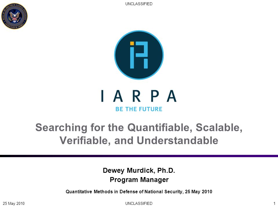 UNCLASSIFIED 1 Searching for the Quantifiable, Scalable, Verifiable, and Understandable Quantitative Methods in Defense of National Security, 25 May 2010 Dewey Murdick, Ph.D.