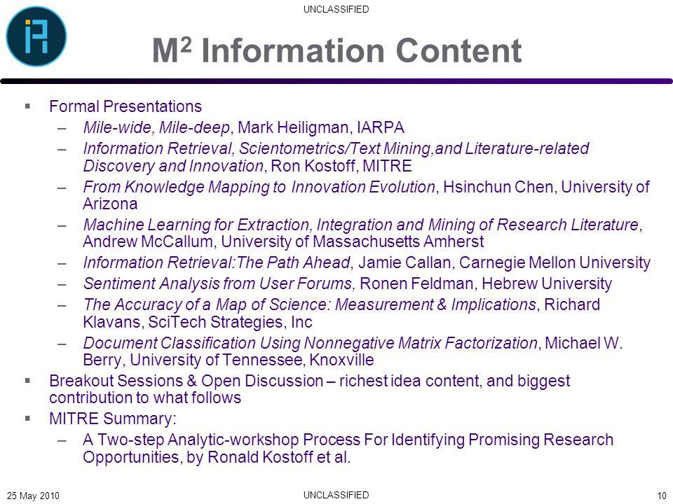 UNCLASSIFIED M 2 Information Content  Formal Presentations –Mile-wide, Mile-deep, Mark Heiligman, IARPA –Information Retrieval, Scientometrics/Text M