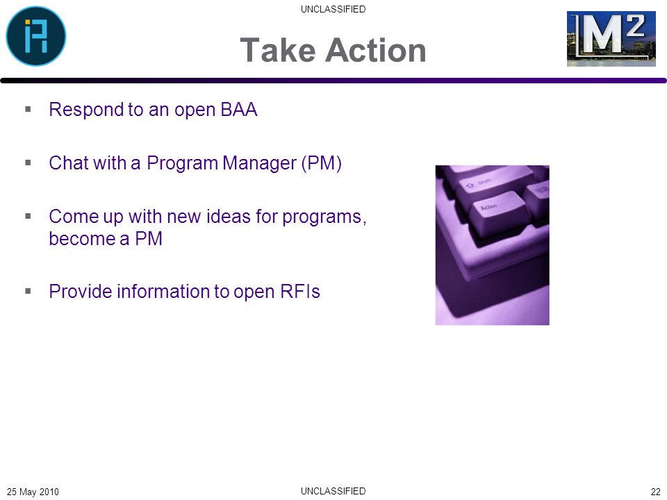 UNCLASSIFIED Take Action  Respond to an open BAA  Chat with a Program Manager (PM)  Come up with new ideas for programs, become a PM  Provide info