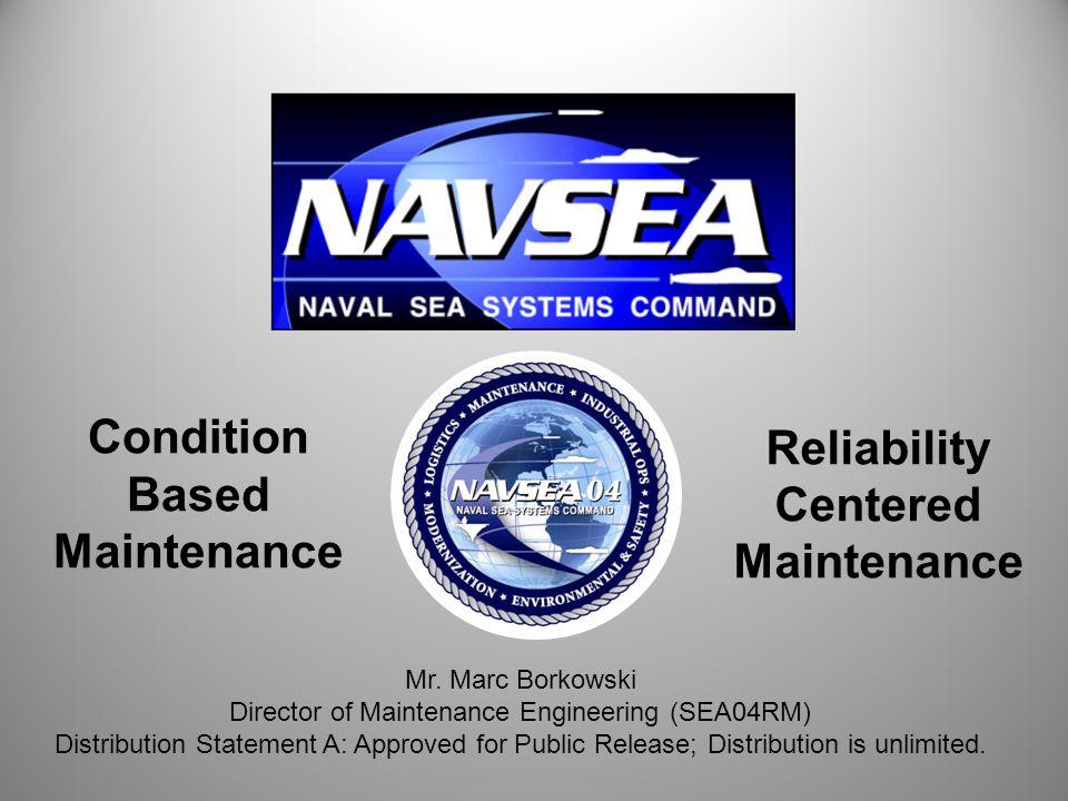 1 Condition Based Maintenance Reliability Centered Maintenance Mr. Marc Borkowski Director of Maintenance Engineering (SEA04RM) Distribution Statement