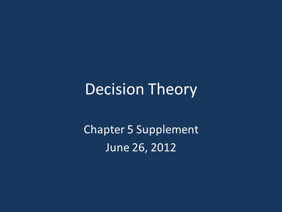 Decision Theory Chapter 5 Supplement June 26, 2012