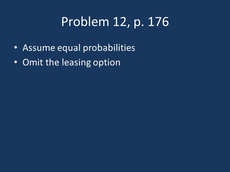 Problem 12, p. 176 Assume equal probabilities Omit the leasing option