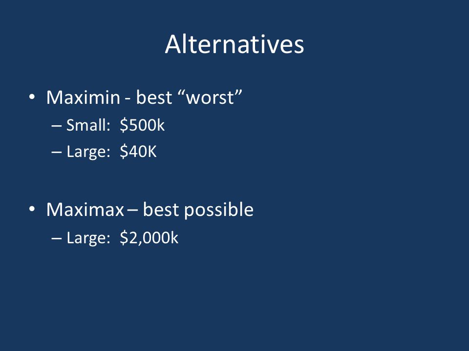 "Alternatives Maximin - best ""worst"" – Small: $500k – Large: $40K Maximax – best possible – Large: $2,000k"
