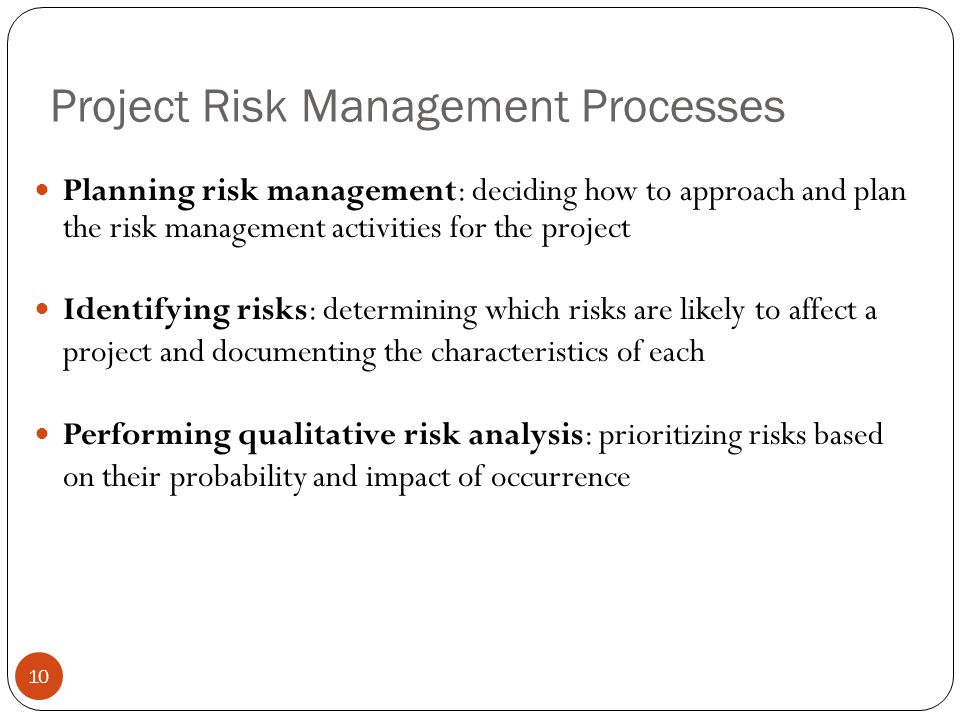 Project Risk Management Processes 10 Planning risk management: deciding how to approach and plan the risk management activities for the project Identi