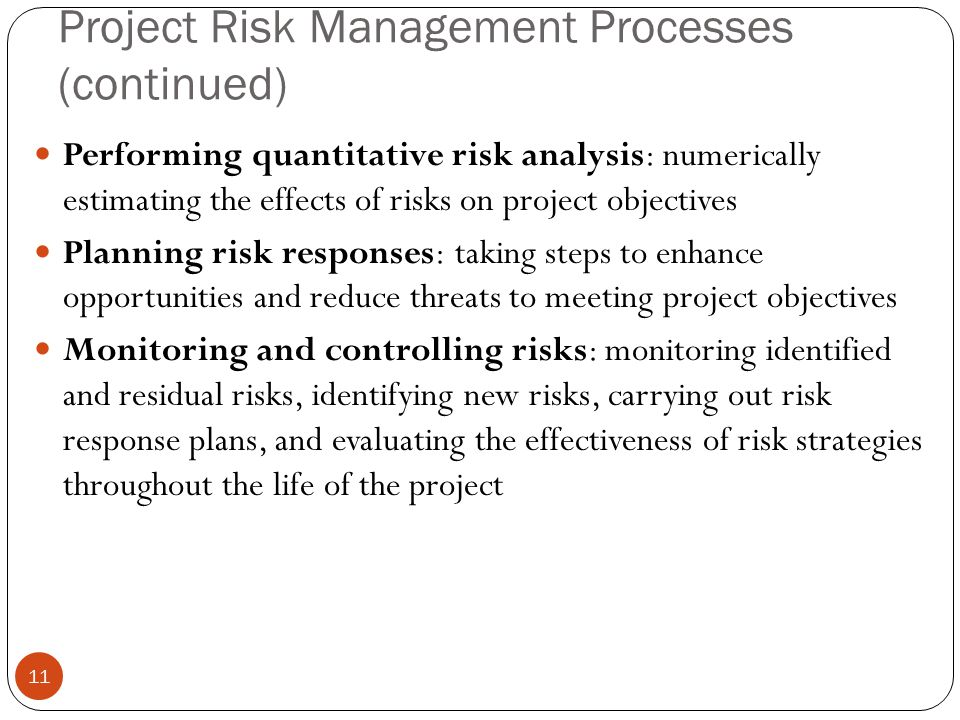 Project Risk Management Processes (continued) 11 Performing quantitative risk analysis: numerically estimating the effects of risks on project objecti