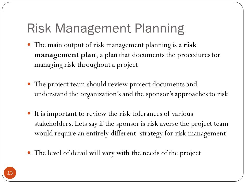 Risk Management Planning 13 The main output of risk management planning is a risk management plan, a plan that documents the procedures for managing r