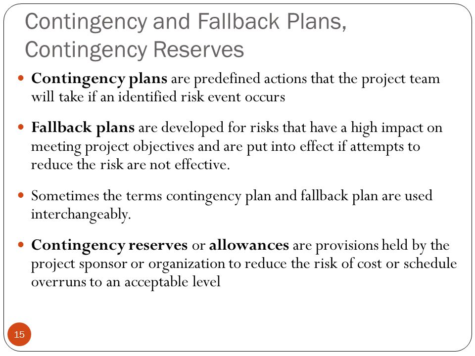 Contingency and Fallback Plans, Contingency Reserves 15 Contingency plans are predefined actions that the project team will take if an identified risk