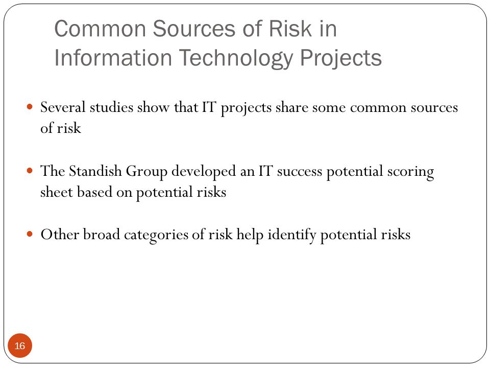 Common Sources of Risk in Information Technology Projects 16 Several studies show that IT projects share some common sources of risk The Standish Grou
