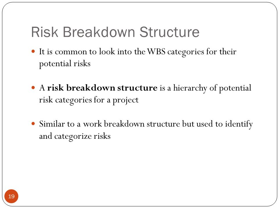 Risk Breakdown Structure 19 It is common to look into the WBS categories for their potential risks A risk breakdown structure is a hierarchy of potent