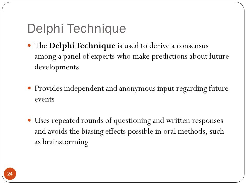 Delphi Technique 24 The Delphi Technique is used to derive a consensus among a panel of experts who make predictions about future developments Provide