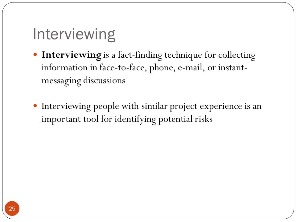 Interviewing 25 Interviewing is a fact-finding technique for collecting information in face-to-face, phone, e-mail, or instant- messaging discussions