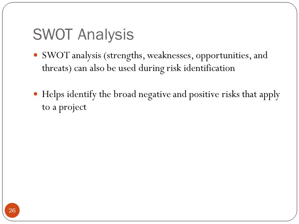 SWOT Analysis 26 SWOT analysis (strengths, weaknesses, opportunities, and threats) can also be used during risk identification Helps identify the broa