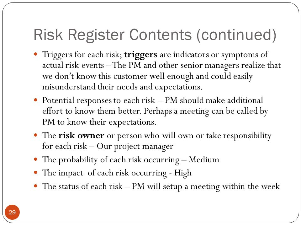 Risk Register Contents (continued) 29 Triggers for each risk; triggers are indicators or symptoms of actual risk events – The PM and other senior mana