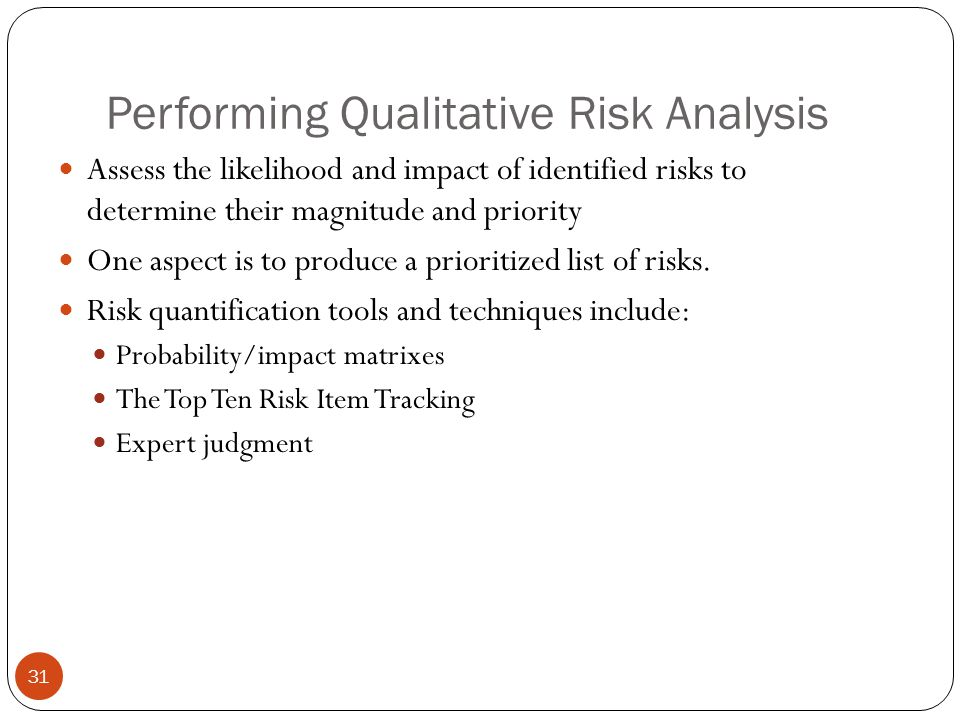 Performing Qualitative Risk Analysis 31 Assess the likelihood and impact of identified risks to determine their magnitude and priority One aspect is t