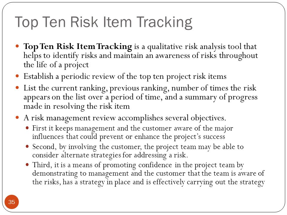 Top Ten Risk Item Tracking 35 Top Ten Risk Item Tracking is a qualitative risk analysis tool that helps to identify risks and maintain an awareness of