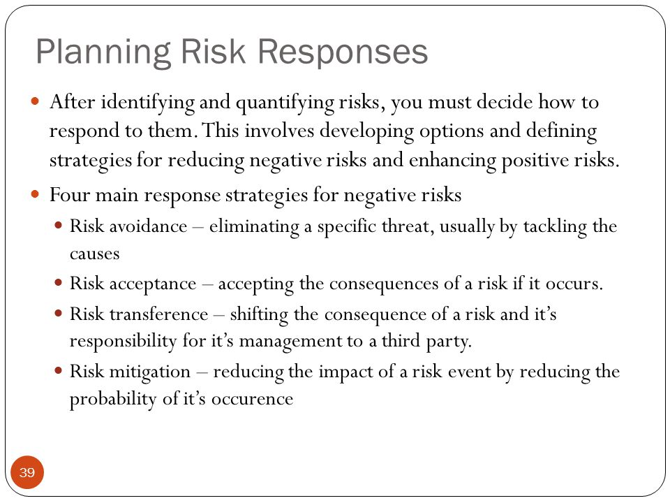 Planning Risk Responses 39 After identifying and quantifying risks, you must decide how to respond to them. This involves developing options and defin
