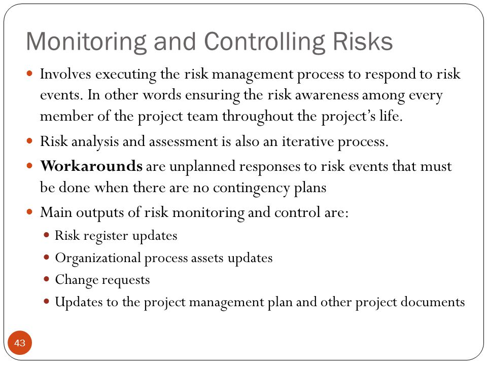 Monitoring and Controlling Risks 43 Involves executing the risk management process to respond to risk events. In other words ensuring the risk awarene