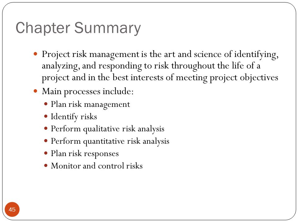 Chapter Summary 45 Project risk management is the art and science of identifying, analyzing, and responding to risk throughout the life of a project a