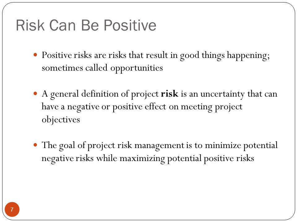 Risk Can Be Positive 7 Positive risks are risks that result in good things happening; sometimes called opportunities A general definition of project r
