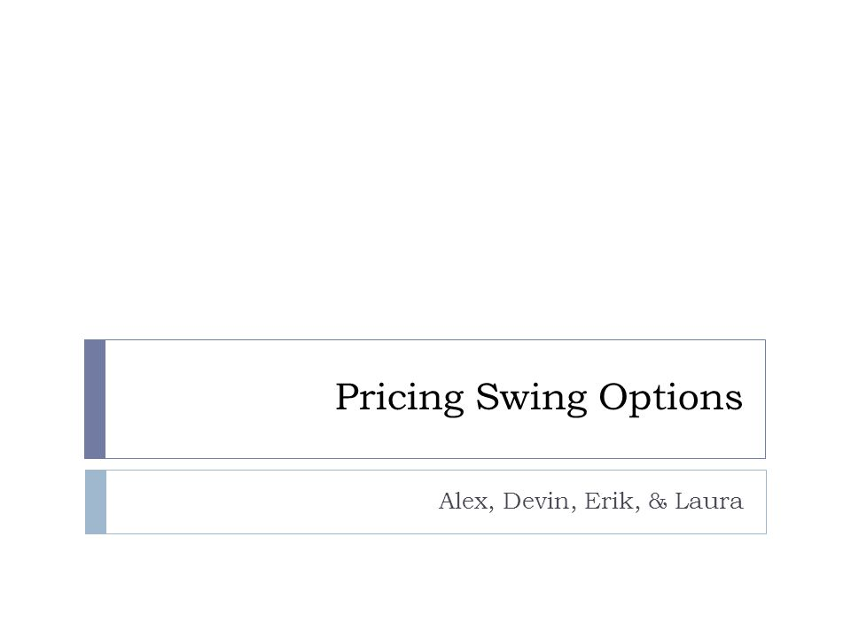 Intro: Swing Options  Holder has right to exercise N times during period [T 0, T]  When N = 1, identical to American Option  Separated by minimum refraction time τ R  Prevents multiple exercising at one time instant  If expected payoff is not optimal, one should not exercise  However, waiting too long prevents use of all exercise rights  At a given node, one may:  a) Exercise, collect payoff with (N – 1 ) times left to exercise after τ R  b) Not exercise, collect no payoff but maintain ability to exercise at any moment  Bounds  Lower: Series of European Options  Upper: Series of American Options