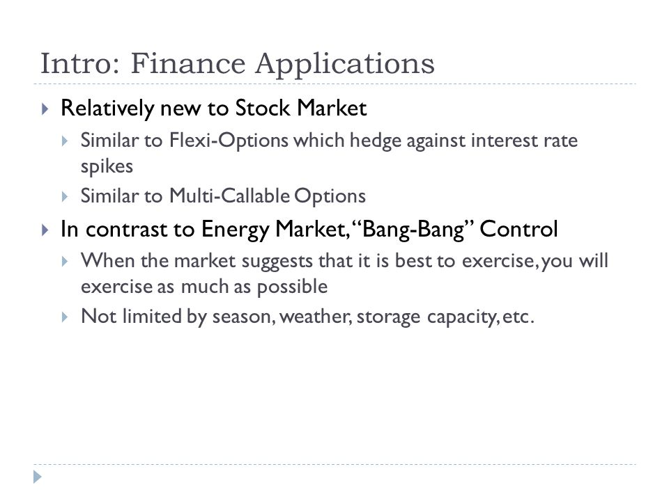 Intro: Finance Applications  Relatively new to Stock Market  Similar to Flexi-Options which hedge against interest rate spikes  Similar to Multi-Callable Options  In contrast to Energy Market, Bang-Bang Control  When the market suggests that it is best to exercise, you will exercise as much as possible  Not limited by season, weather, storage capacity, etc.