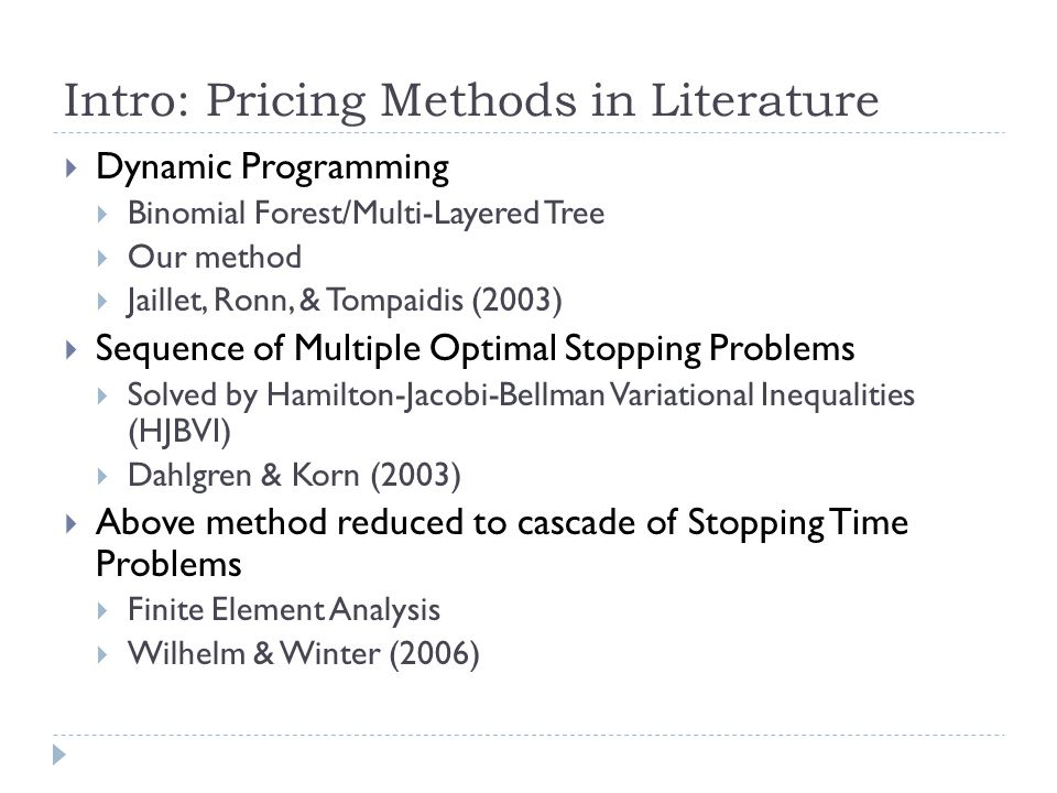 Intro: Pricing Methods in Literature  Dynamic Programming  Binomial Forest/Multi-Layered Tree  Our method  Jaillet, Ronn, & Tompaidis (2003)  Sequence of Multiple Optimal Stopping Problems  Solved by Hamilton-Jacobi-Bellman Variational Inequalities (HJBVI)  Dahlgren & Korn (2003)  Above method reduced to cascade of Stopping Time Problems  Finite Element Analysis  Wilhelm & Winter (2006)