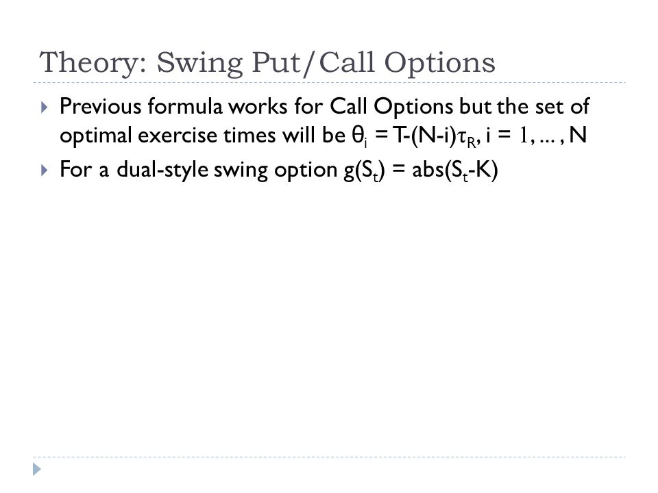 Theory: Swing Put/Call Options  Previous formula works for Call Options but the set of optimal exercise times will be θ i = T-(N-i) τ R, i = 1,..., N  For a dual-style swing option g(S t ) = abs(S t -K)