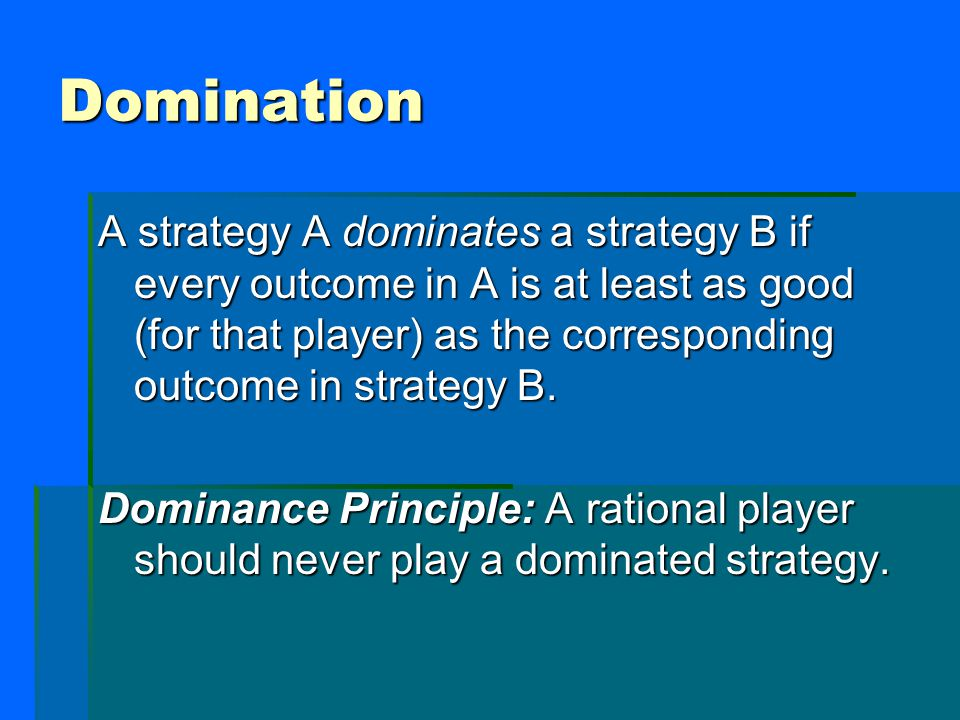 Domination A strategy A dominates a strategy B if every outcome in A is at least as good (for that player) as the corresponding outcome in strategy B.