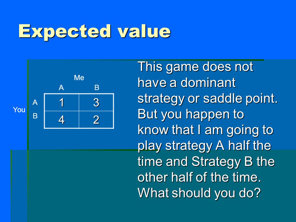Expected value This game does not have a dominant strategy or saddle point.