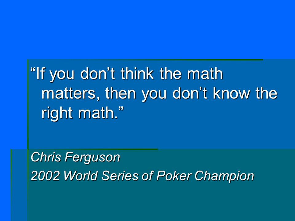"""""""If you don't think the math matters, then you don't know the right math."""" Chris Ferguson 2002 World Series of Poker Champion"""
