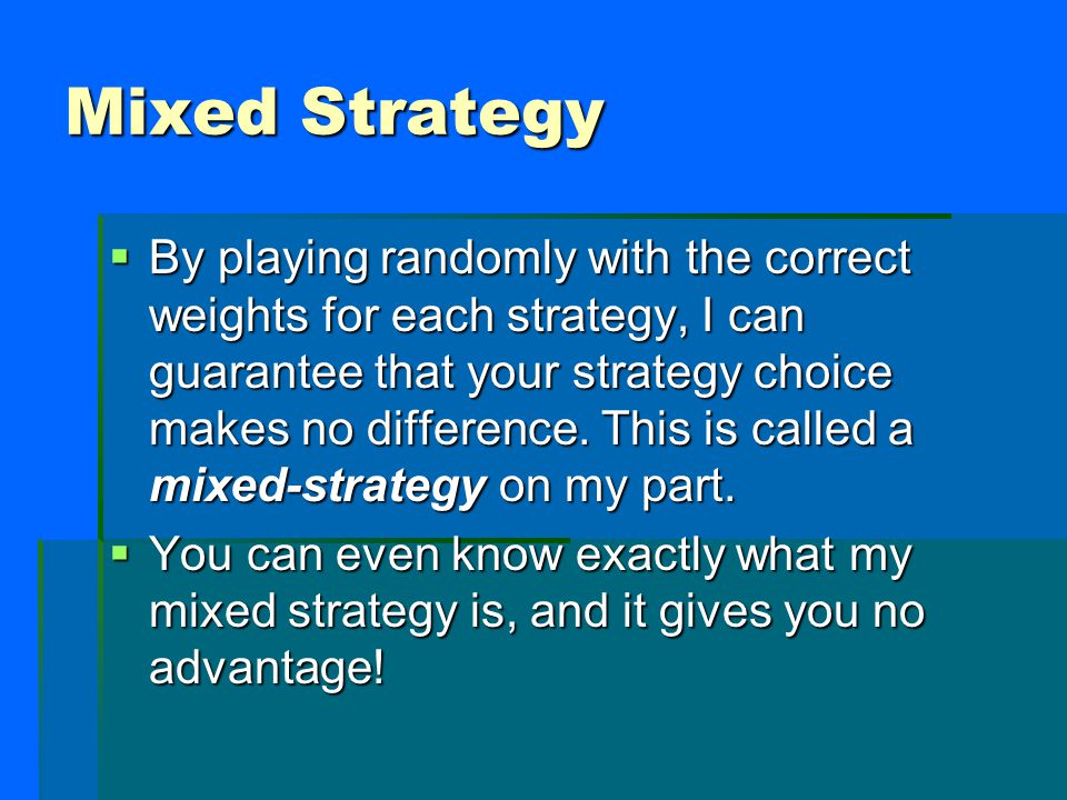 Mixed Strategy  By playing randomly with the correct weights for each strategy, I can guarantee that your strategy choice makes no difference.