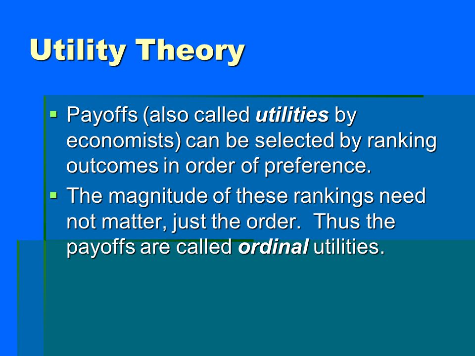 Utility Theory  Payoffs (also called utilities by economists) can be selected by ranking outcomes in order of preference.  The magnitude of these ra