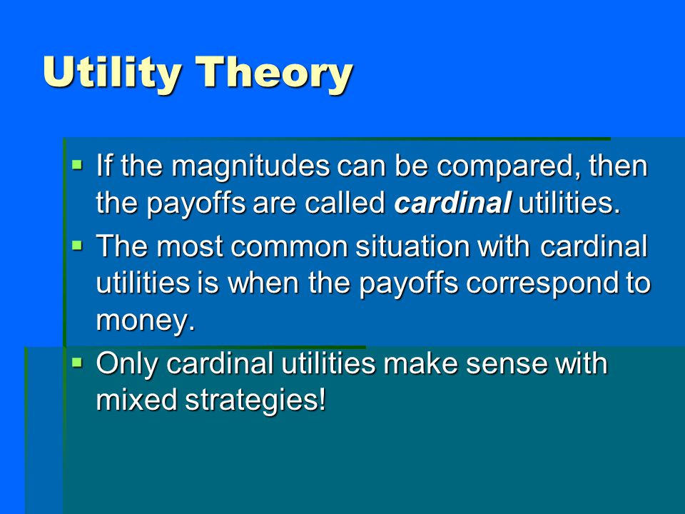 Utility Theory  If the magnitudes can be compared, then the payoffs are called cardinal utilities.