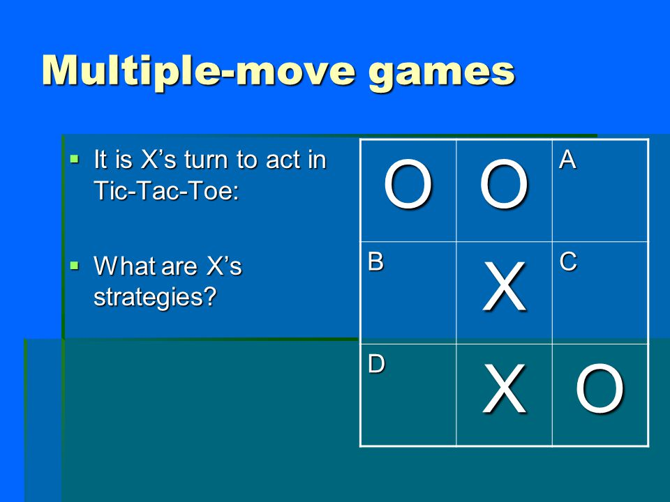 Multiple-move games  It is X's turn to act in Tic-Tac-Toe:  What are X's strategies OOA BXC DXO