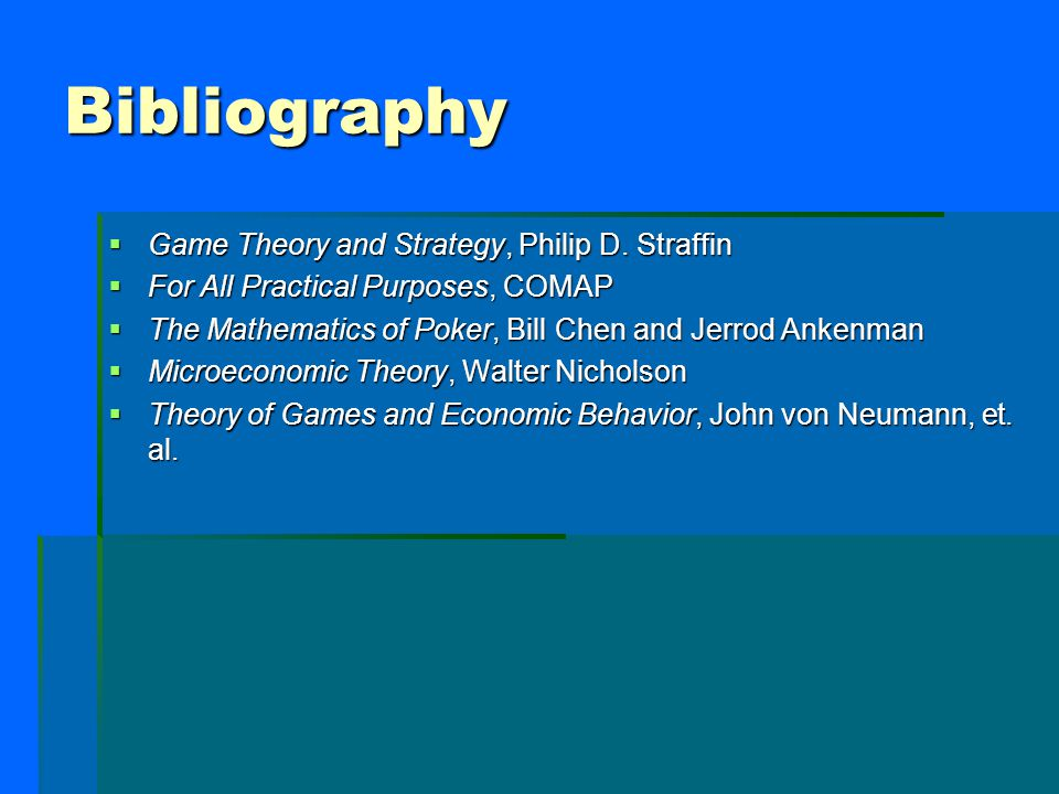 Bibliography  Game Theory and Strategy, Philip D. Straffin  For All Practical Purposes, COMAP  The Mathematics of Poker, Bill Chen and Jerrod Anken